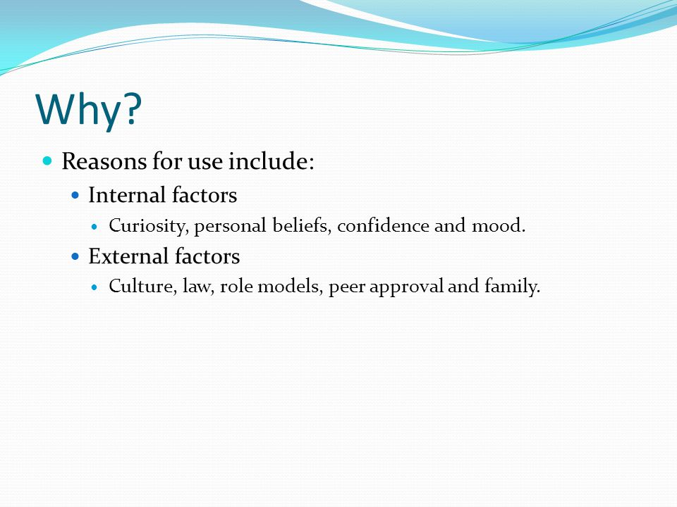 Why. Reasons for use include: Internal factors Curiosity, personal beliefs, confidence and mood.