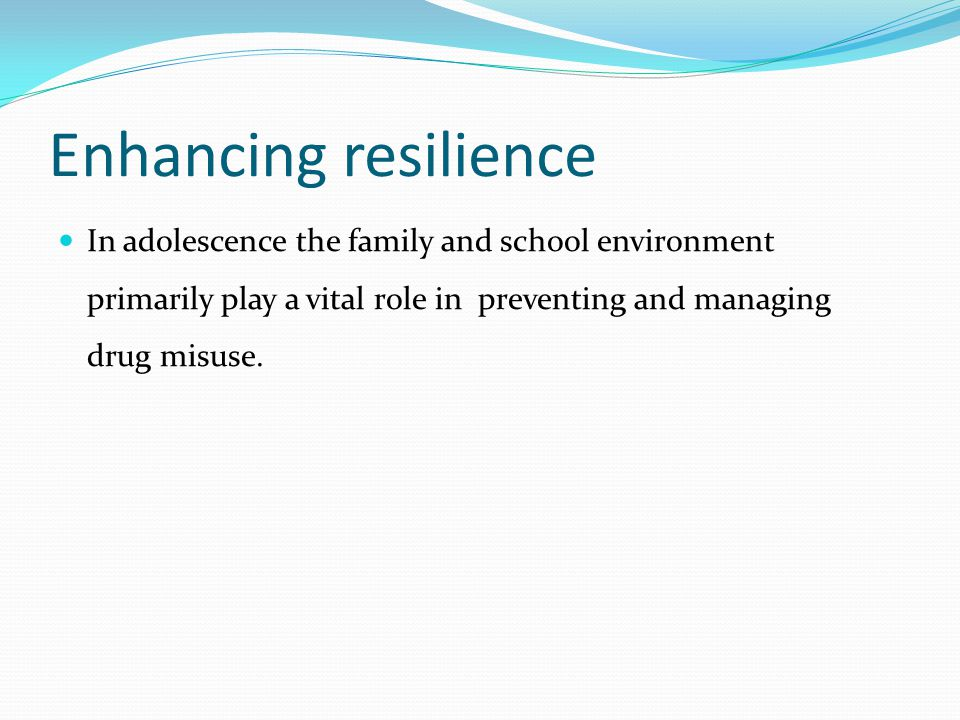 Enhancing resilience In adolescence the family and school environment primarily play a vital role in preventing and managing drug misuse.