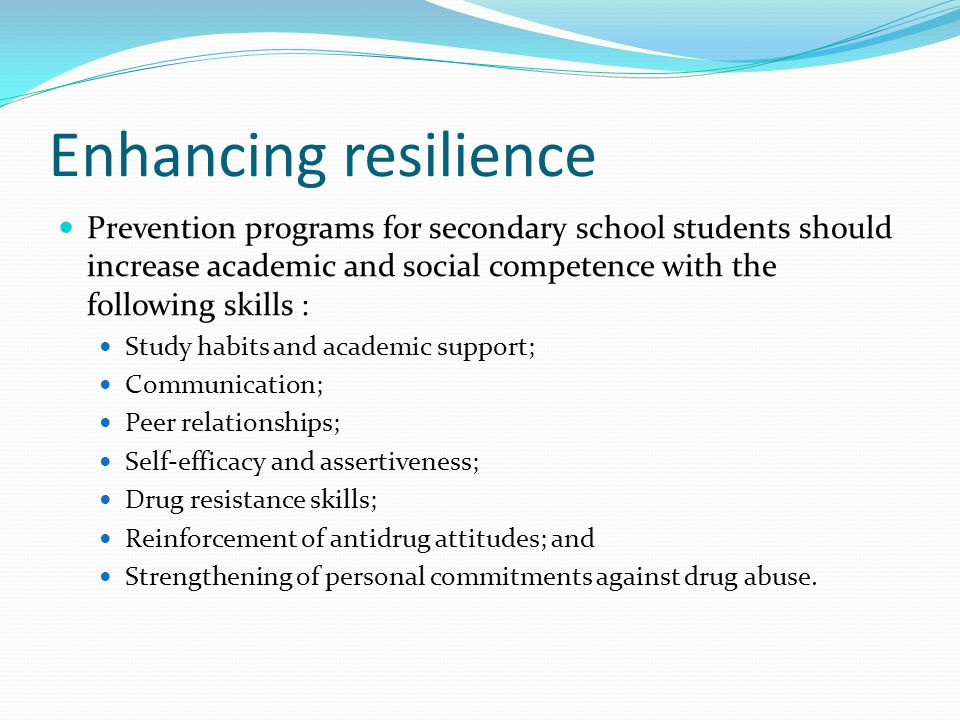 Enhancing resilience Prevention programs for secondary school students should increase academic and social competence with the following skills : Study habits and academic support; Communication; Peer relationships; Self-efficacy and assertiveness; Drug resistance skills; Reinforcement of antidrug attitudes; and Strengthening of personal commitments against drug abuse.