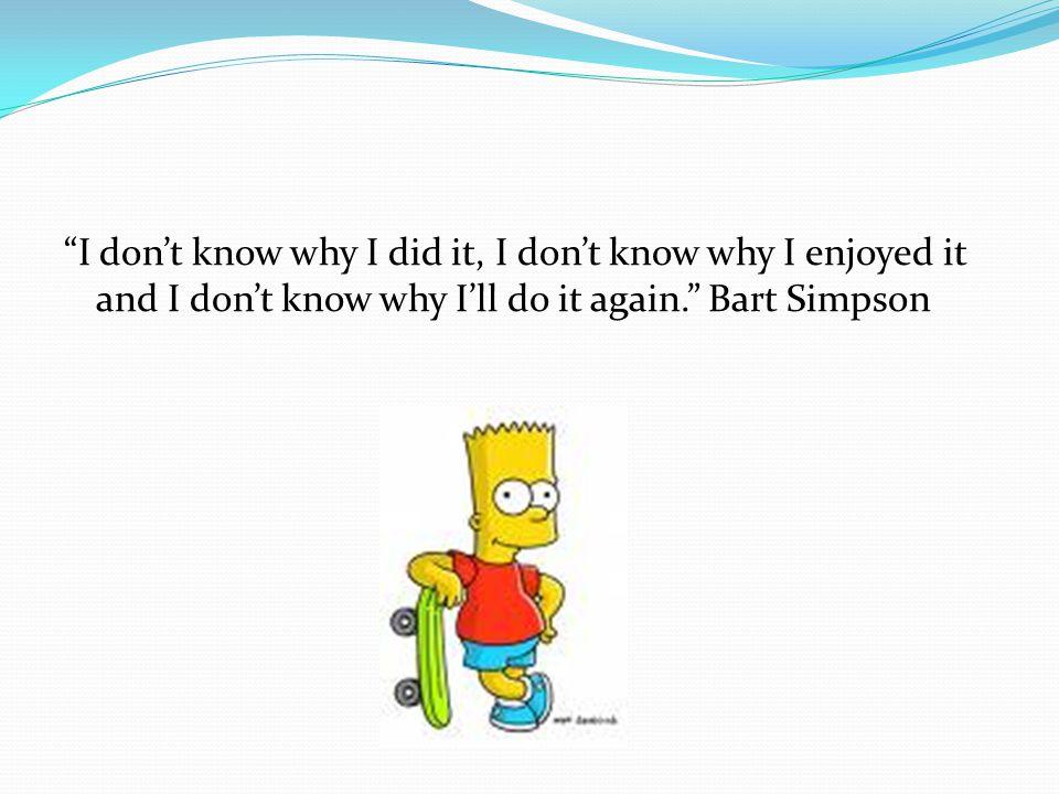 I don't know why I did it, I don't know why I enjoyed it and I don't know why I'll do it again. Bart Simpson