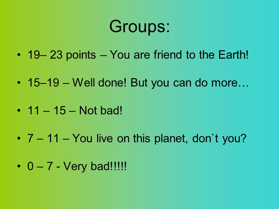 Groups: 19– 23 points – You are friend to the Earth! 15–19 – Well done! But you can do more… 11 – 15 – Not bad! 7 – 11 – You live on this planet, don`