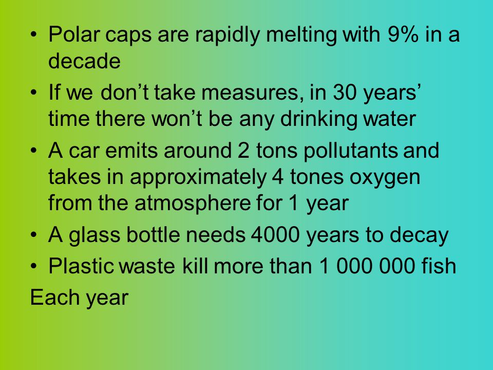 Polar caps are rapidly melting with 9% in a decade If we don't take measures, in 30 years' time there won't be any drinking water A car emits around 2 tons pollutants and takes in approximately 4 tones oxygen from the atmosphere for 1 year A glass bottle needs 4000 years to decay Plastic waste kill more than 1 000 000 fish Each year