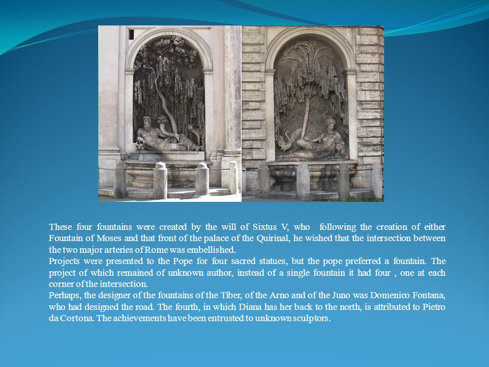 These four fountains were created by the will of Sixtus V, who following the creation of either Fountain of Moses and that front of the palace of the Quirinal, he wished that the intersection between the two major arteries of Rome was embellished.