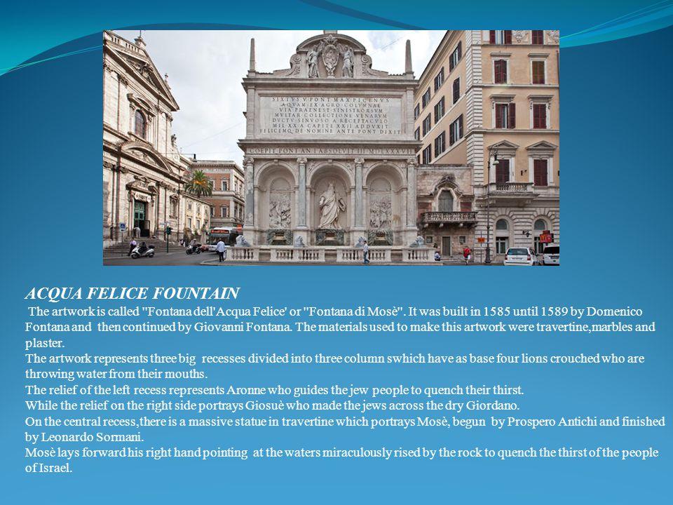 ACQUA FELICE FOUNTAIN The artwork is called ''Fontana dell'Acqua Felice' or ''Fontana di Mosè''. It was built in 1585 until 1589 by Domenico Fontana a