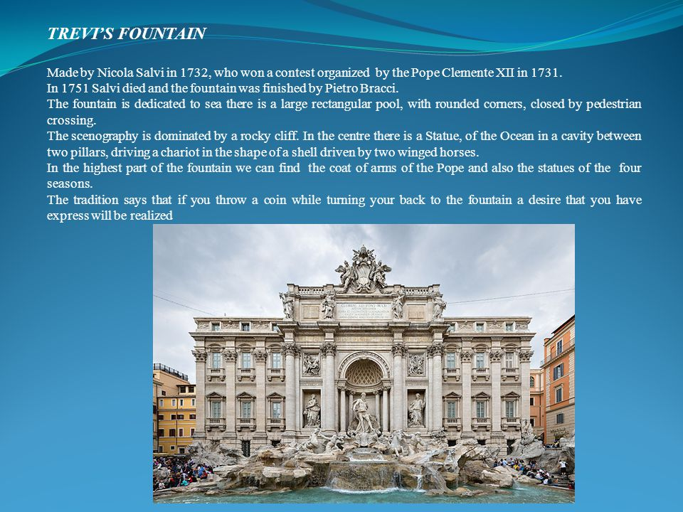 TREVI'S FOUNTAIN Made by Nicola Salvi in 1732, who won a contest organized by the Pope Clemente XII in 1731.