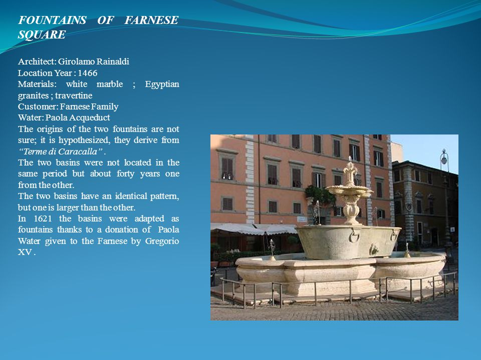 FOUNTAINS OF FARNESE SQUARE Architect: Girolamo Rainaldi Location Year : 1466 Materials: white marble ; Egyptian granites ; travertine Customer: Farnese Family Water: Paola Acqueduct The origins of the two fountains are not sure; it is hypothesized, they derive from Terme di Caracalla .