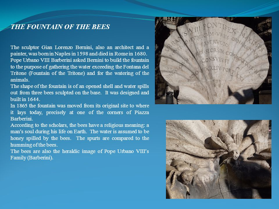 THE FOUNTAIN OF THE BEES The sculptor Gian Lorenzo Bernini, also an architect and a painter, was born in Naples in 1598 and died in Rome in 1680. Pope