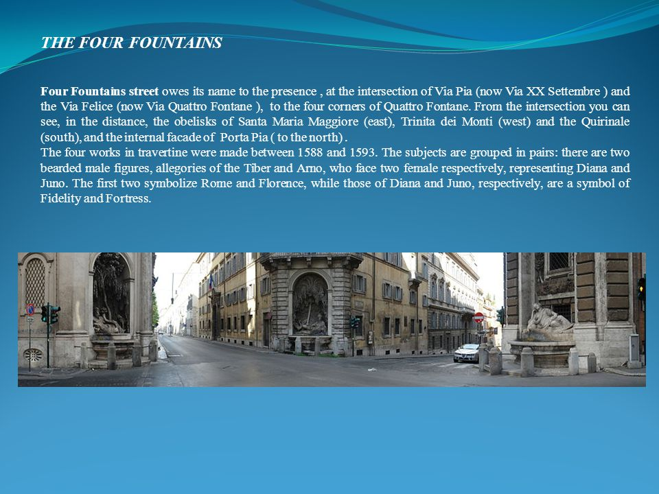 THE FOUR FOUNTAINS Four Fountains street owes its name to the presence, at the intersection of Via Pia (now Via XX Settembre ) and the Via Felice (now