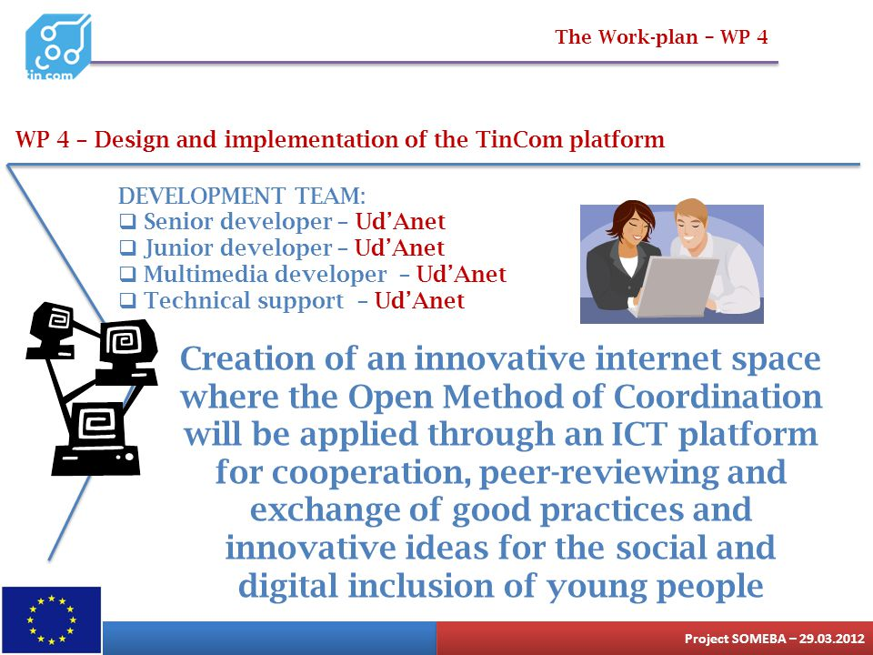 The Work-plan – WP 4 WP 4 – Design and implementation of the TinCom platform DEVELOPMENT TEAM:  Senior developer – Ud'Anet  Junior developer – Ud'An