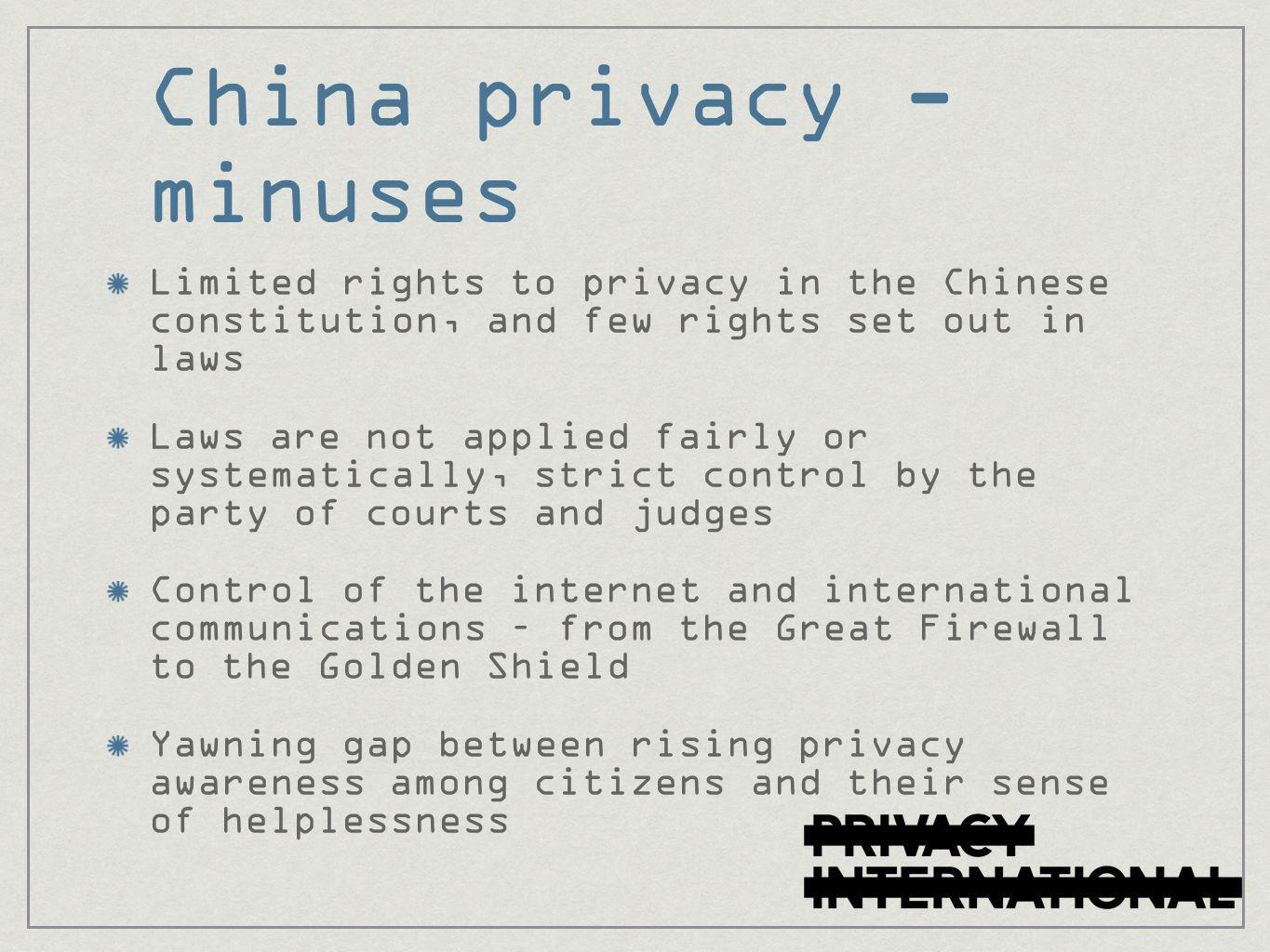China privacy - minuses Limited rights to privacy in the Chinese constitution, and few rights set out in laws Laws are not applied fairly or systematically, strict control by the party of courts and judges Control of the internet and international communications – from the Great Firewall to the Golden Shield Yawning gap between rising privacy awareness among citizens and their sense of helplessness
