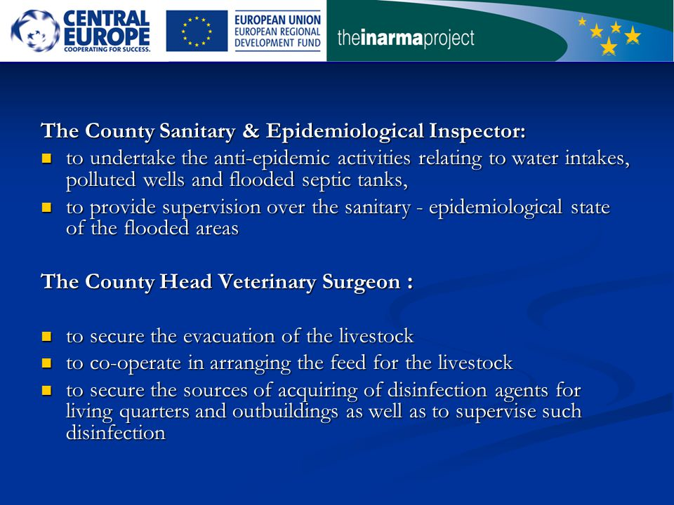 The County Sanitary & Epidemiological Inspector: to undertake the anti-epidemic activities relating to water intakes, polluted wells and flooded septic tanks, to undertake the anti-epidemic activities relating to water intakes, polluted wells and flooded septic tanks, to provide supervision over the sanitary - epidemiological state of the flooded areas to provide supervision over the sanitary - epidemiological state of the flooded areas The County Head Veterinary Surgeon : to secure the evacuation of the livestock to secure the evacuation of the livestock to co-operate in arranging the feed for the livestock to co-operate in arranging the feed for the livestock to secure the sources of acquiring of disinfection agents for living quarters and outbuildings as well as to supervise such disinfection to secure the sources of acquiring of disinfection agents for living quarters and outbuildings as well as to supervise such disinfection