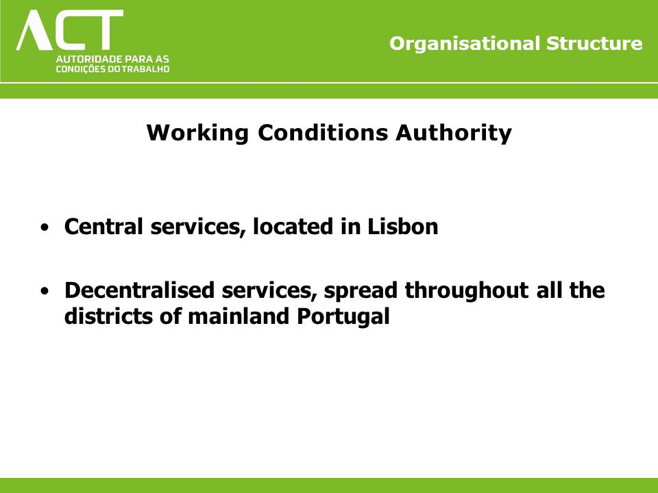 Organisational Structure Working Conditions Authority Central services, located in Lisbon Decentralised services, spread throughout all the districts