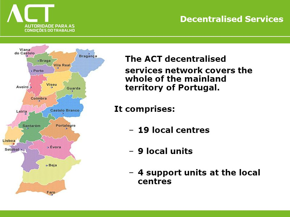 Decentralised Services The ACT decentralised services network covers the whole of the mainland territory of Portugal. It comprises: –19 local centres