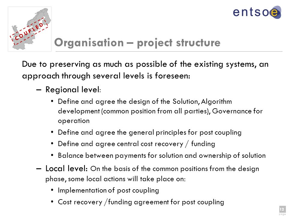 12 page 12 page C O U P L E D Organisation – project structure Due to preserving as much as possible of the existing systems, an approach through several levels is foreseen: –Regional level : Define and agree the design of the Solution, Algorithm development (common position from all parties), Governance for operation Define and agree the general principles for post coupling Define and agree central cost recovery / funding Balance between payments for solution and ownership of solution –Local level: On the basis of the common positions from the design phase, some local actions will take place on: Implementation of post coupling Cost recovery /funding agreement for post coupling