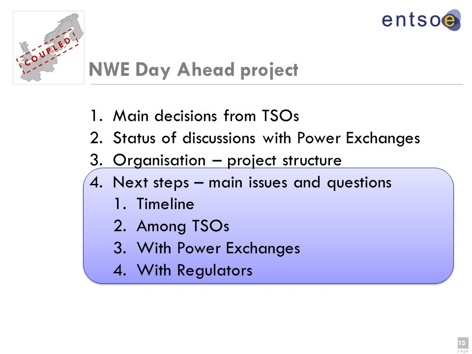 13 page 13 page C O U P L E D NWE Day Ahead project 1.Main decisions from TSOs 2.Status of discussions with Power Exchanges 3.Organisation – project structure 4.Next steps – main issues and questions 1.Timeline 2.Among TSOs 3.With Power Exchanges 4.With Regulators