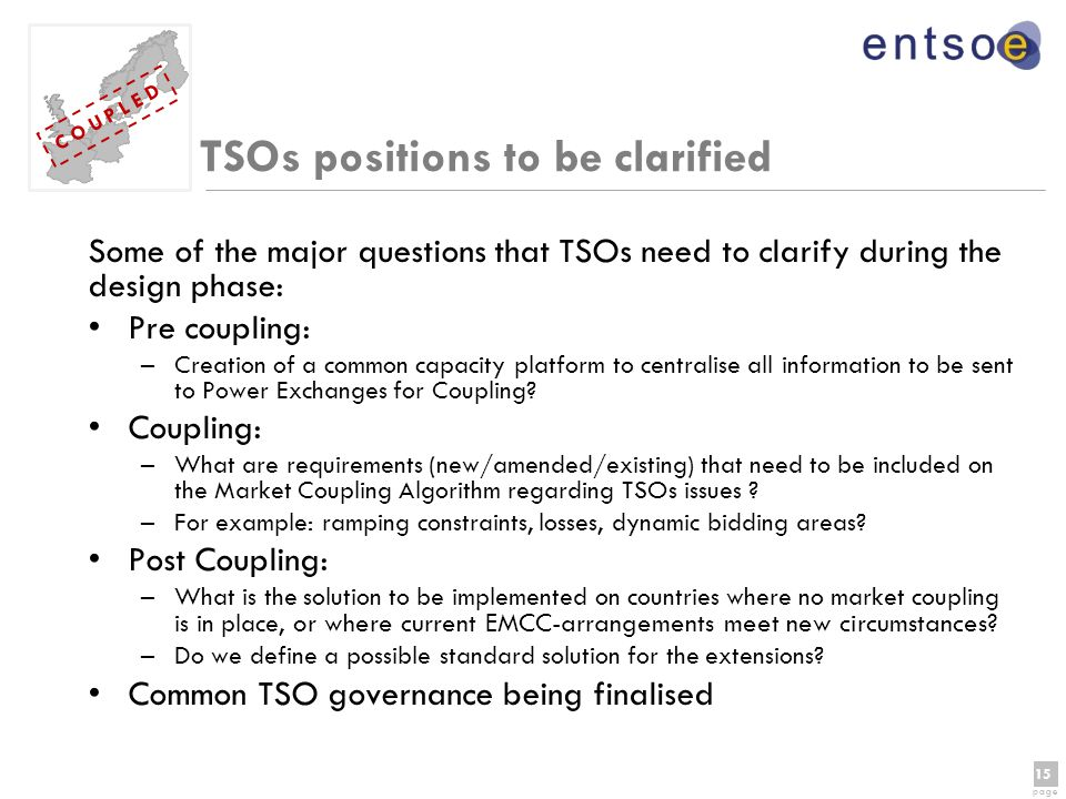 15 page 15 page C O U P L E D TSOs positions to be clarified Some of the major questions that TSOs need to clarify during the design phase: Pre coupling: –Creation of a common capacity platform to centralise all information to be sent to Power Exchanges for Coupling.