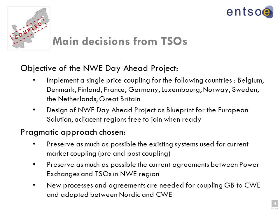 4 page 4 C O U P L E D Main decisions from TSOs Objective of the NWE Day Ahead Project: Implement a single price coupling for the following countries : Belgium, Denmark, Finland, France, Germany, Luxembourg, Norway, Sweden, the Netherlands, Great Britain Design of NWE Day Ahead Project as Blueprint for the European Solution, adjacent regions free to join when ready Pragmatic approach chosen: Preserve as much as possible the existing systems used for current market coupling (pre and post coupling) Preserve as much as possible the current agreements between Power Exchanges and TSOs in NWE region New processes and agreements are needed for coupling GB to CWE and adapted between Nordic and CWE