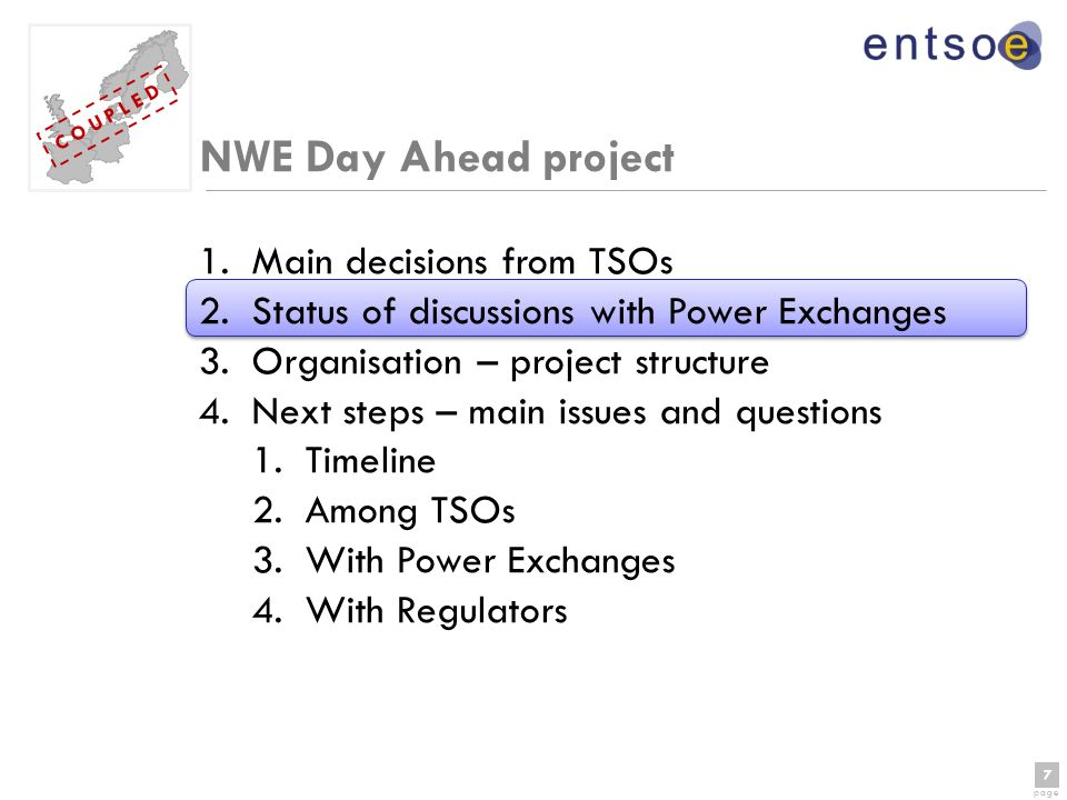 7 page 7 C O U P L E D NWE Day Ahead project 1.Main decisions from TSOs 2.Status of discussions with Power Exchanges 3.Organisation – project structure 4.Next steps – main issues and questions 1.Timeline 2.Among TSOs 3.With Power Exchanges 4.With Regulators