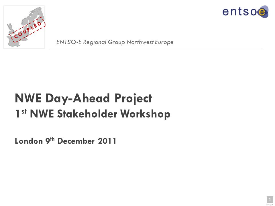 1 page 1 C O U P L E D NWE Day-Ahead Project 1 st NWE Stakeholder Workshop London 9 th December 2011 ENTSO-E Regional Group Northwest Europe