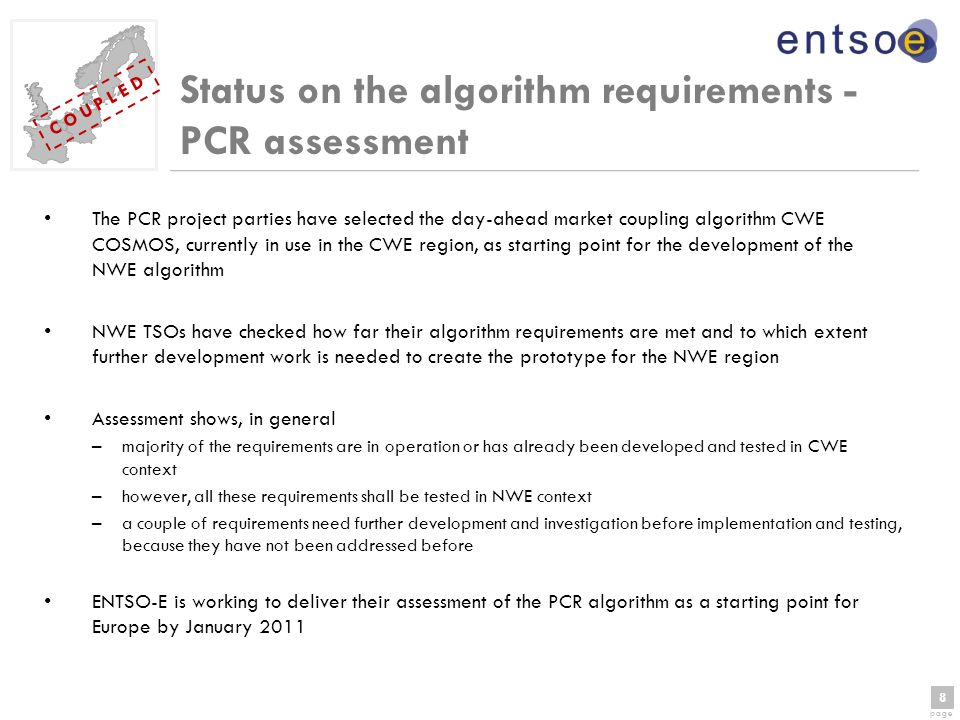 8 page 8 C O U P L E D Status on the algorithm requirements - PCR assessment The PCR project parties have selected the day-ahead market coupling algorithm CWE COSMOS, currently in use in the CWE region, as starting point for the development of the NWE algorithm NWE TSOs have checked how far their algorithm requirements are met and to which extent further development work is needed to create the prototype for the NWE region Assessment shows, in general –majority of the requirements are in operation or has already been developed and tested in CWE context –however, all these requirements shall be tested in NWE context –a couple of requirements need further development and investigation before implementation and testing, because they have not been addressed before ENTSO-E is working to deliver their assessment of the PCR algorithm as a starting point for Europe by January 2011