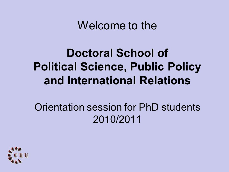 Welcome to the Doctoral School of Political Science, Public Policy and International Relations Orientation session for PhD students 2010/2011