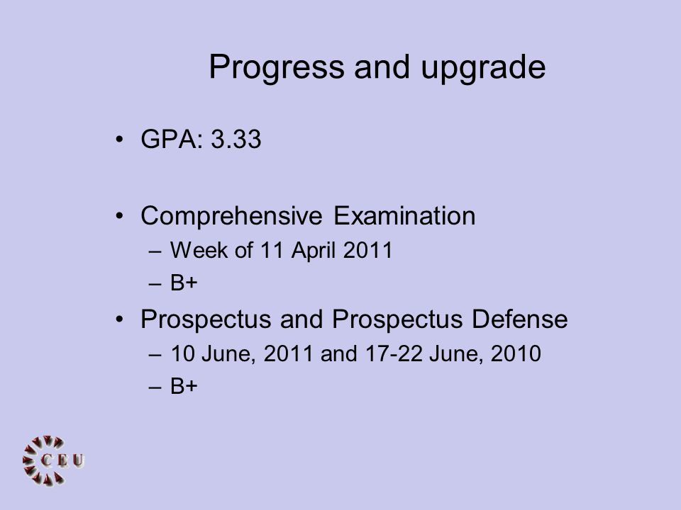 Progress and upgrade GPA: 3.33 Comprehensive Examination –Week of 11 April 2011 –B+ Prospectus and Prospectus Defense –10 June, 2011 and 17-22 June, 2010 –B+