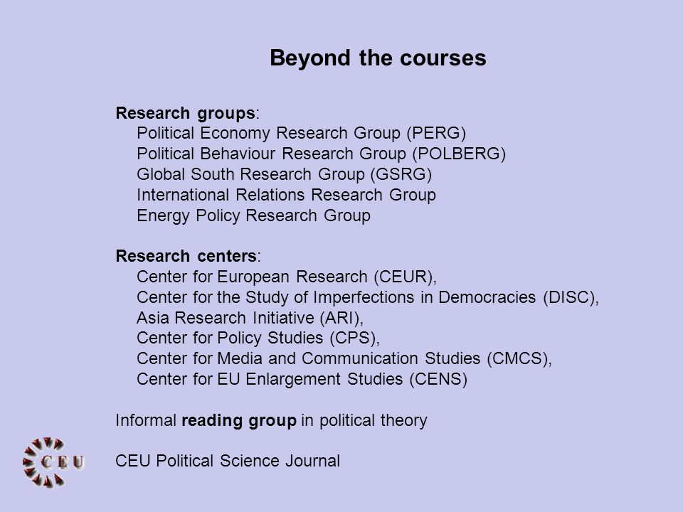 Research groups: Political Economy Research Group (PERG) Political Behaviour Research Group (POLBERG) Global South Research Group (GSRG) International Relations Research Group Energy Policy Research Group Research centers: Center for European Research (CEUR), Center for the Study of Imperfections in Democracies (DISC), Asia Research Initiative (ARI), Center for Policy Studies (CPS), Center for Media and Communication Studies (CMCS), Center for EU Enlargement Studies (CENS) Informal reading group in political theory CEU Political Science Journal Beyond the courses