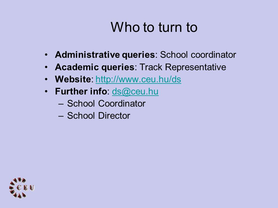 Who to turn to Administrative queries: School coordinator Academic queries: Track Representative Website: http://www.ceu.hu/dshttp://www.ceu.hu/ds Further info: ds@ceu.huds@ceu.hu –School Coordinator –School Director