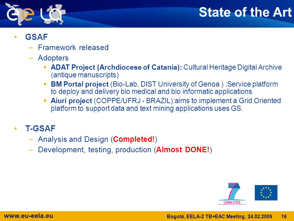 www.eu-eela.eu State of the Art GSAF –Framework released –Adopters  ADAT Project (Archdiocese of Catania): Cultural Heritage Digital Archive (antique manuscripts)  BM Portal project (Bio-Lab, DIST University of Genoa ) :Service platform to deploy and delivery bio medical and bio informatic applications  Aiuri project (COPPE/UFRJ - BRAZIL)‏:aims to implement a Grid Oriented platform to support data and text mining applications uses GS.