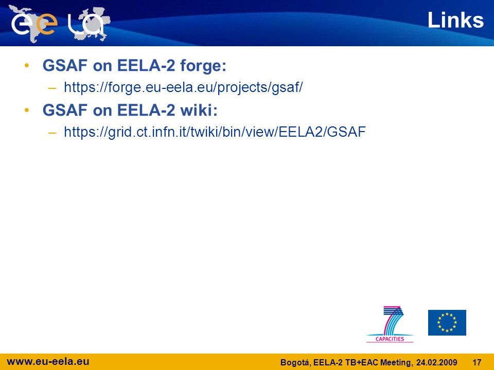 www.eu-eela.eu Links GSAF on EELA-2 forge: –https://forge.eu-eela.eu/projects/gsaf/ GSAF on EELA-2 wiki: –https://grid.ct.infn.it/twiki/bin/view/EELA2/GSAF 17 Bogotá, EELA-2 TB+EAC Meeting, 24.02.2009
