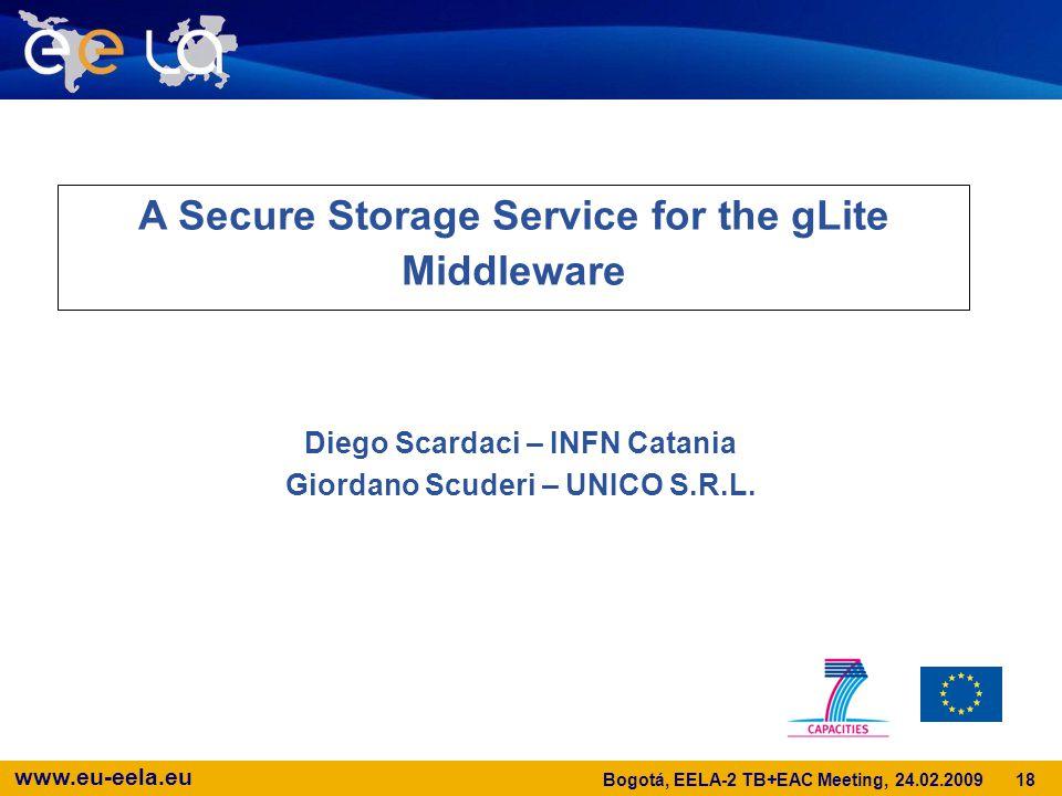 www.eu-eela.eu A Secure Storage Service for the gLite Middleware Diego Scardaci – INFN Catania Giordano Scuderi – UNICO S.R.L.