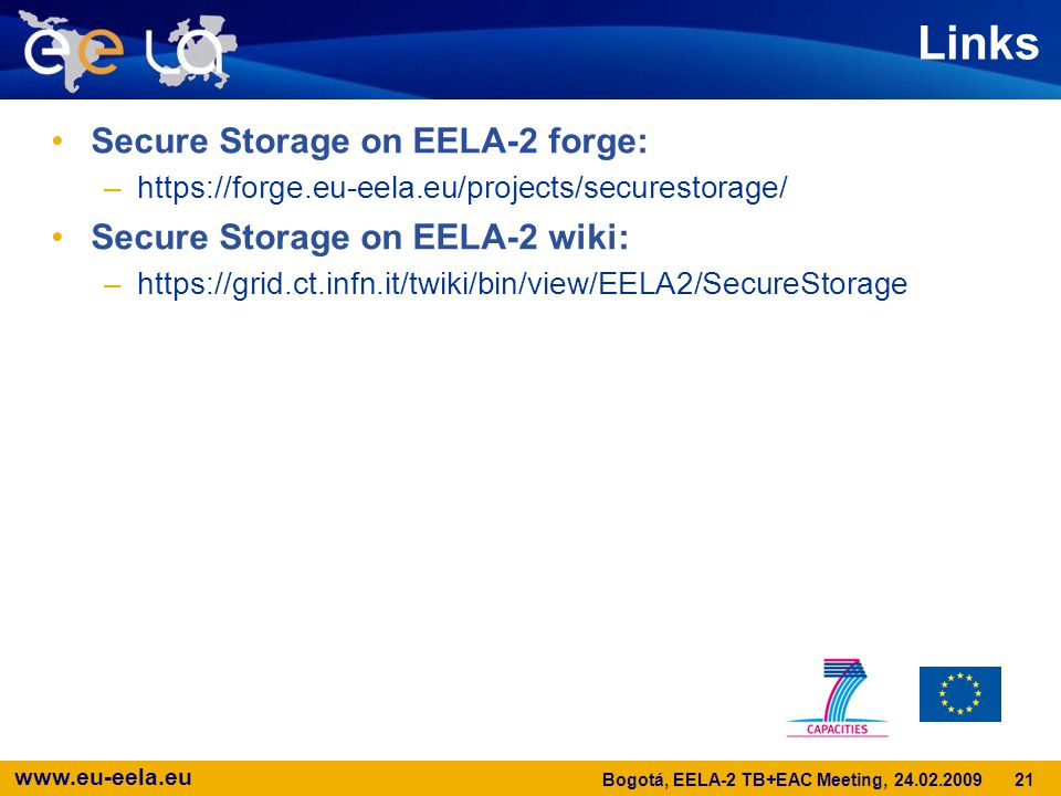 www.eu-eela.eu Links Secure Storage on EELA-2 forge: –https://forge.eu-eela.eu/projects/securestorage/ Secure Storage on EELA-2 wiki: –https://grid.ct.infn.it/twiki/bin/view/EELA2/SecureStorage 21 Bogotá, EELA-2 TB+EAC Meeting, 24.02.2009