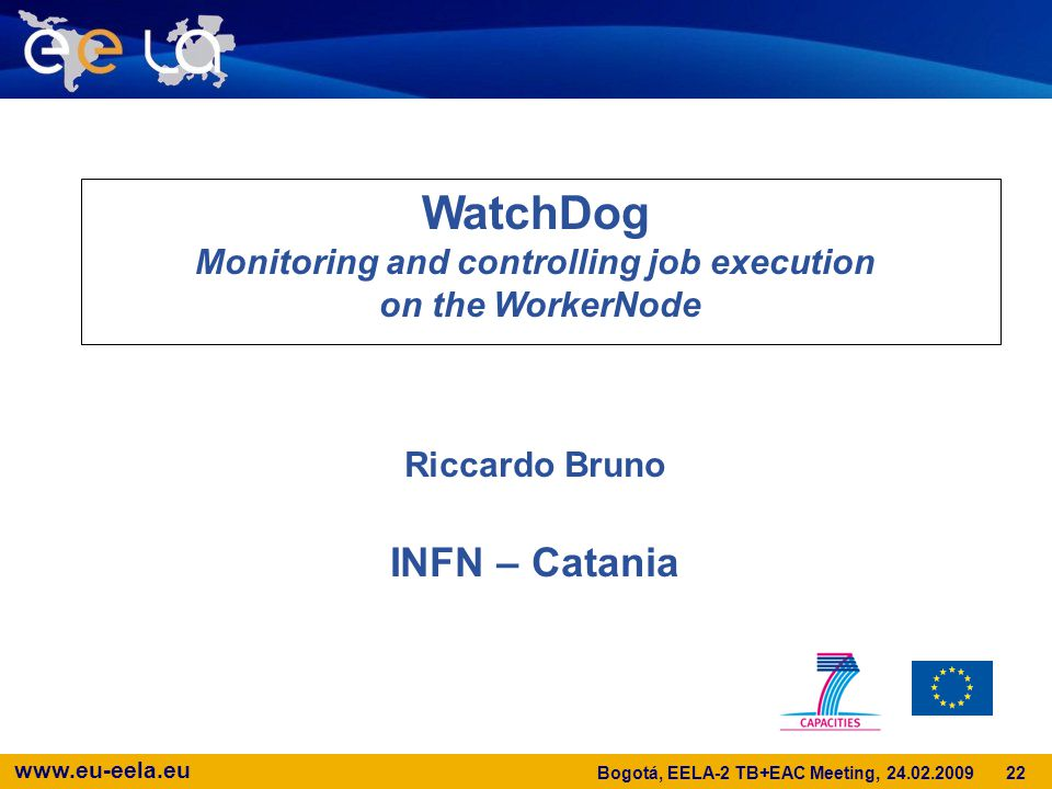 www.eu-eela.eu WatchDog Monitoring and controlling job execution on the WorkerNode Riccardo Bruno INFN – Catania 22 Bogotá, EELA-2 TB+EAC Meeting, 24.02.2009