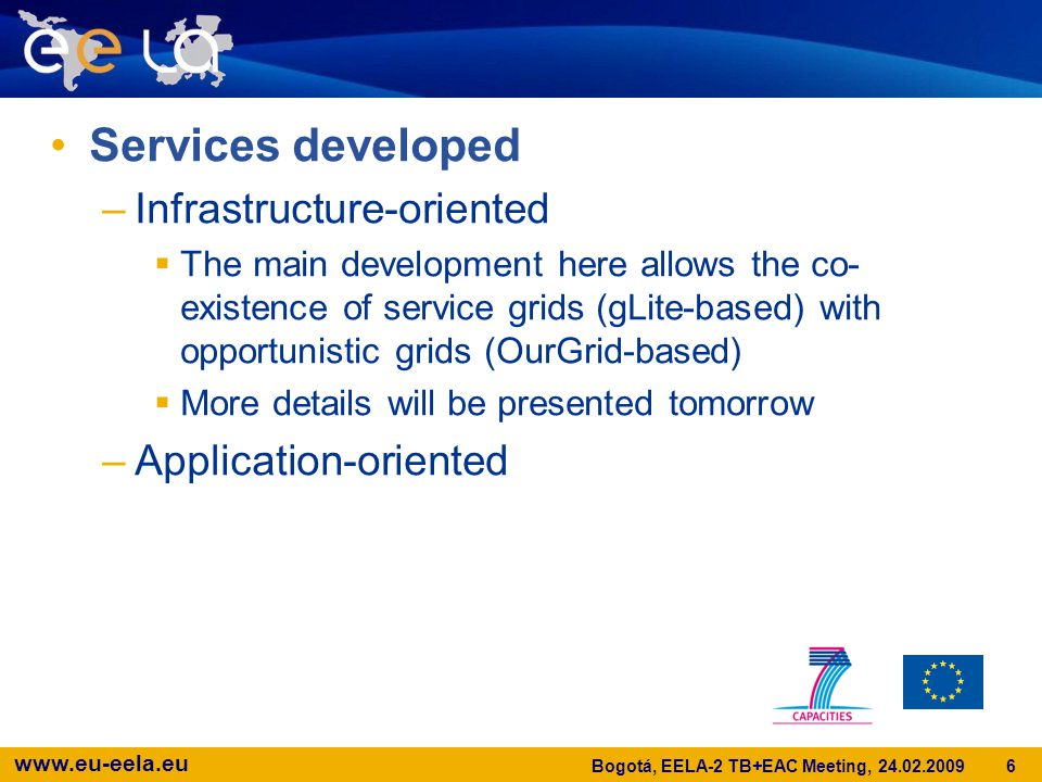 www.eu-eela.eu Services developed –Infrastructure-oriented  The main development here allows the co- existence of service grids (gLite-based) with opportunistic grids (OurGrid-based)  More details will be presented tomorrow –Application-oriented Bogotá, EELA-2 TB+EAC Meeting, 24.02.2009 6