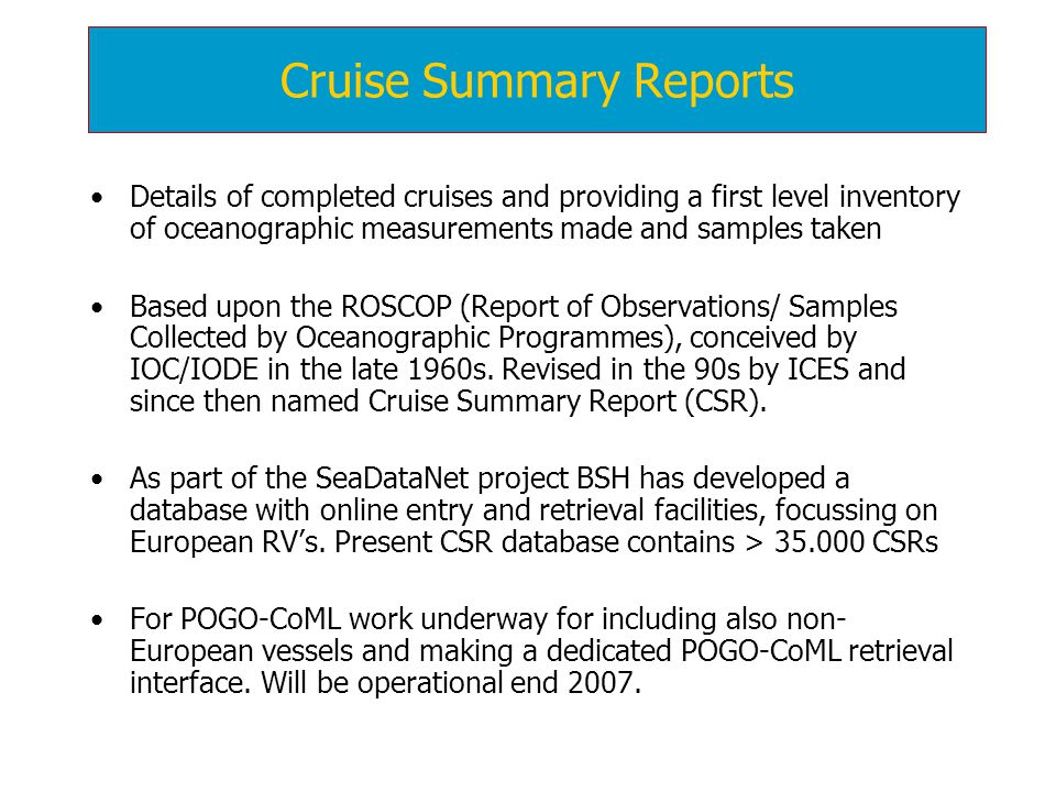 Details of completed cruises and providing a first level inventory of oceanographic measurements made and samples taken Based upon the ROSCOP (Report of Observations/ Samples Collected by Oceanographic Programmes), conceived by IOC/IODE in the late 1960s.