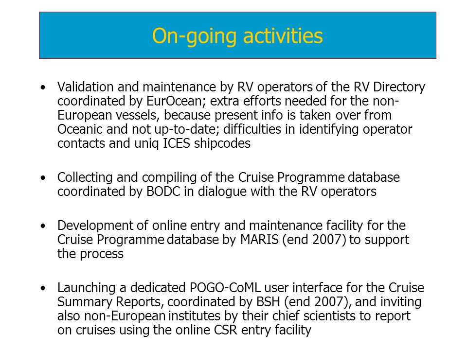 Validation and maintenance by RV operators of the RV Directory coordinated by EurOcean; extra efforts needed for the non- European vessels, because present info is taken over from Oceanic and not up-to-date; difficulties in identifying operator contacts and uniq ICES shipcodes Collecting and compiling of the Cruise Programme database coordinated by BODC in dialogue with the RV operators Development of online entry and maintenance facility for the Cruise Programme database by MARIS (end 2007) to support the process Launching a dedicated POGO-CoML user interface for the Cruise Summary Reports, coordinated by BSH (end 2007), and inviting also non-European institutes by their chief scientists to report on cruises using the online CSR entry facility On-going activities