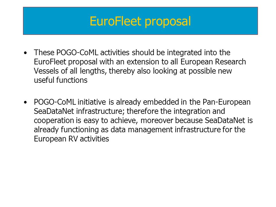 These POGO-CoML activities should be integrated into the EuroFleet proposal with an extension to all European Research Vessels of all lengths, thereby also looking at possible new useful functions POGO-CoML initiative is already embedded in the Pan-European SeaDataNet infrastructure; therefore the integration and cooperation is easy to achieve, moreover because SeaDataNet is already functioning as data management infrastructure for the European RV activities EuroFleet proposal