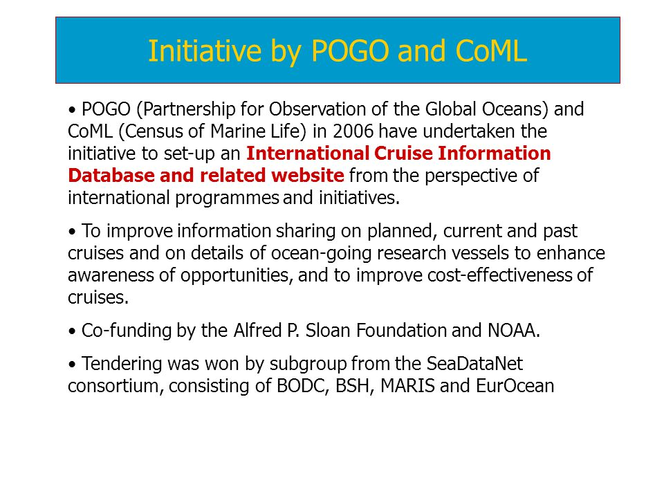 Initiative by POGO and CoML POGO (Partnership for Observation of the Global Oceans) and CoML (Census of Marine Life) in 2006 have undertaken the initiative to set-up an International Cruise Information Database and related website from the perspective of international programmes and initiatives.