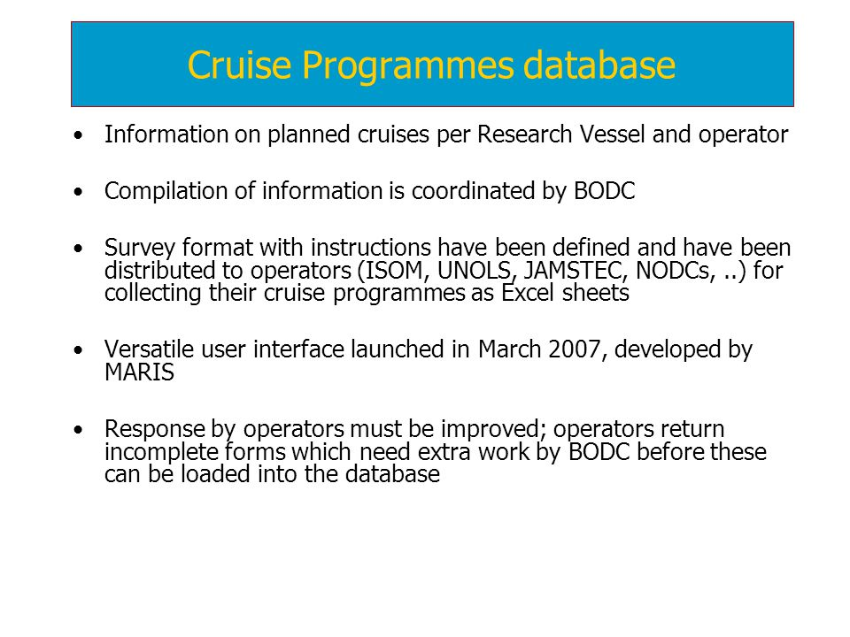 Information on planned cruises per Research Vessel and operator Compilation of information is coordinated by BODC Survey format with instructions have been defined and have been distributed to operators (ISOM, UNOLS, JAMSTEC, NODCs,..) for collecting their cruise programmes as Excel sheets Versatile user interface launched in March 2007, developed by MARIS Response by operators must be improved; operators return incomplete forms which need extra work by BODC before these can be loaded into the database Cruise Programmes database