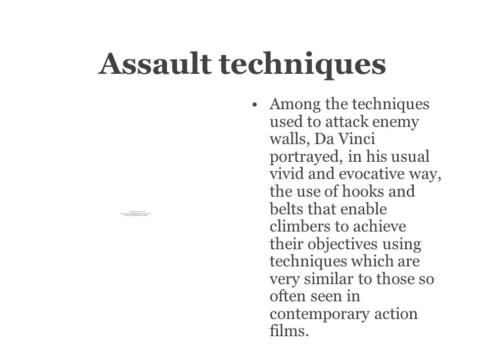 Assault techniques Among the techniques used to attack enemy walls, Da Vinci portrayed, in his usual vivid and evocative way, the use of hooks and belts that enable climbers to achieve their objectives using techniques which are very similar to those so often seen in contemporary action films.