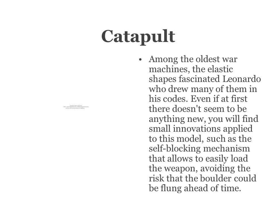 Catapult Among the oldest war machines, the elastic shapes fascinated Leonardo who drew many of them in his codes.