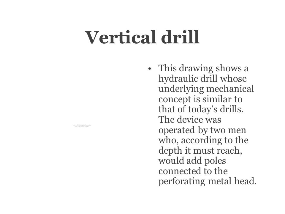Vertical drill This drawing shows a hydraulic drill whose underlying mechanical concept is similar to that of today ' s drills.