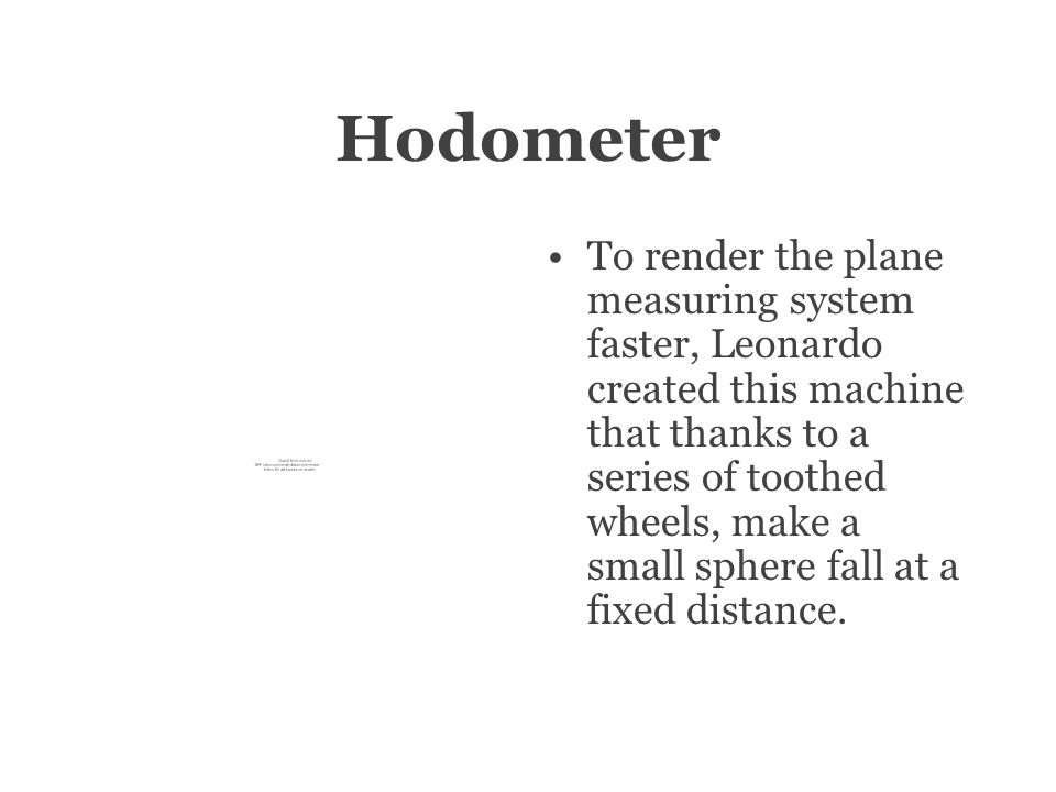 Hodometer To render the plane measuring system faster, Leonardo created this machine that thanks to a series of toothed wheels, make a small sphere fall at a fixed distance.