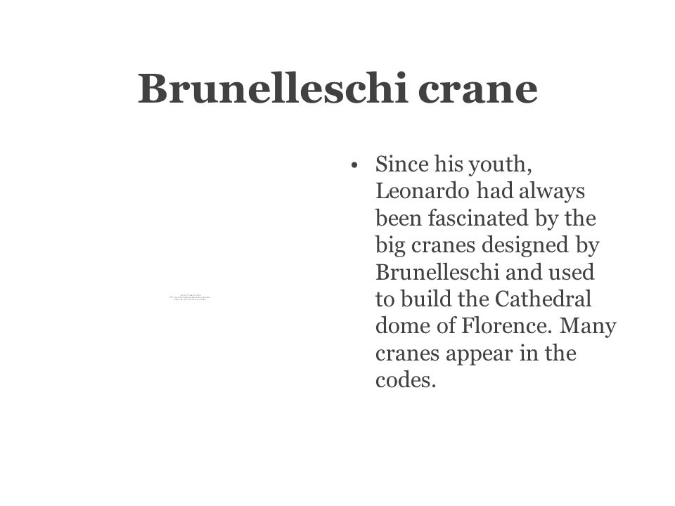 Brunelleschi crane Since his youth, Leonardo had always been fascinated by the big cranes designed by Brunelleschi and used to build the Cathedral dome of Florence.