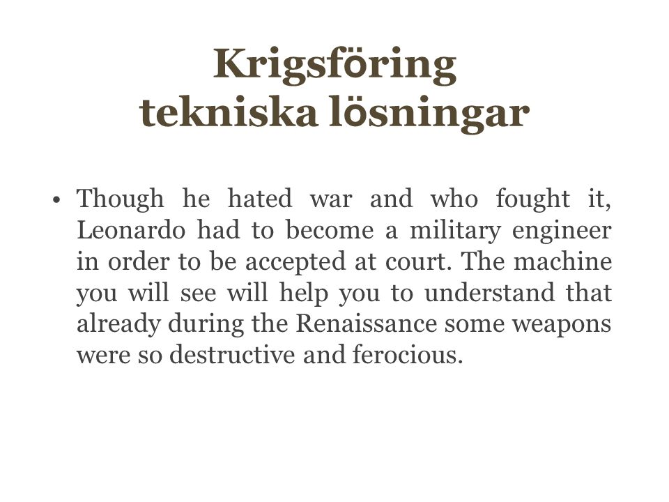 Krigsf ö ring tekniska l ö sningar Though he hated war and who fought it, Leonardo had to become a military engineer in order to be accepted at court.