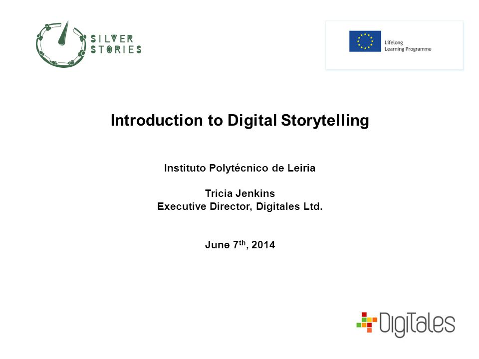 Introduction to Digital Storytelling Instituto Polytécnico de Leiria Tricia Jenkins Executive Director, Digitales Ltd.