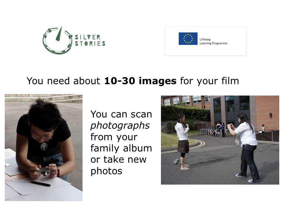 You need about 10-30 images for your film You can scan photographs from your family album or take new photos