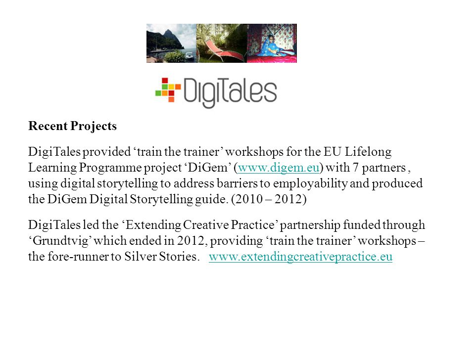 Recent Projects DigiTales provided 'train the trainer' workshops for the EU Lifelong Learning Programme project 'DiGem' (www.digem.eu) with 7 partners, using digital storytelling to address barriers to employability and produced the DiGem Digital Storytelling guide.