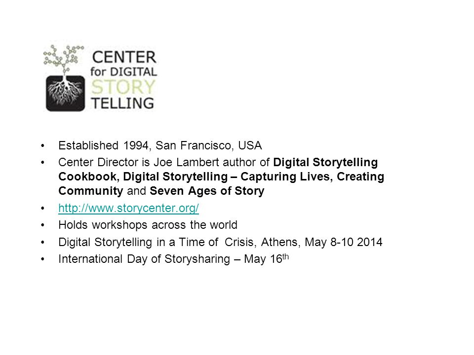 Established 1994, San Francisco, USA Center Director is Joe Lambert author of Digital Storytelling Cookbook, Digital Storytelling – Capturing Lives, Creating Community and Seven Ages of Story http://www.storycenter.org/ Holds workshops across the world Digital Storytelling in a Time of Crisis, Athens, May 8-10 2014 International Day of Storysharing – May 16 th