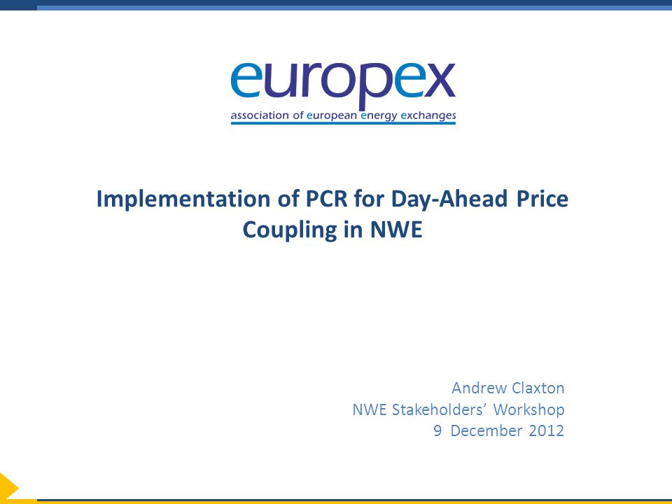 Implementation of PCR for Day-Ahead Price Coupling in NWE Andrew Claxton NWE Stakeholders' Workshop 9 December 2012